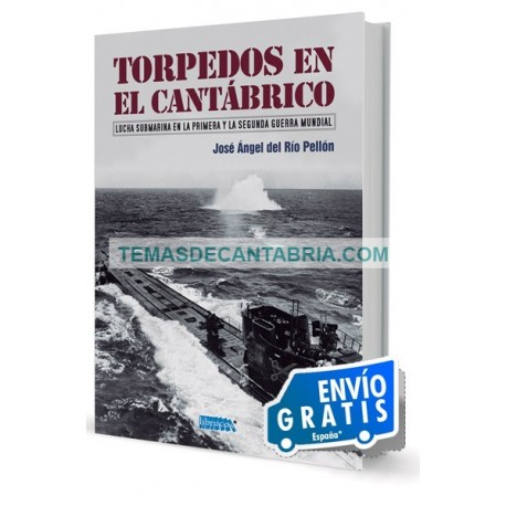 TORPEDOS EN EL CANTÁBRICO. LUCHA SUBMARINA EN LA PRIMERA Y LA SEGUNDA GUERRA MUNDIAL
